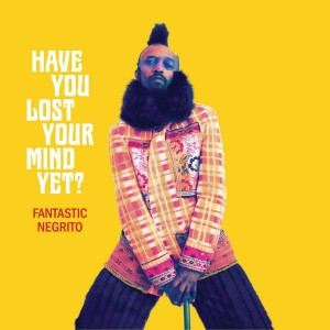 Have you lost your mind yet? de Fantastic Negrito