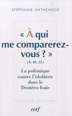 """Afficher """"A qui me comparerez-vous ? (Is 40, 25) : La polémique contre l'idolâtrie dans le Deutéro-Isaïe"""""""